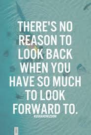no reason to look back when you have so much to look forward to